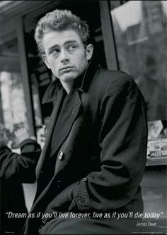 """""""Dream as if you'll live forever, live as if you'll die today""""   James Dean.  My all time favorite quote."""