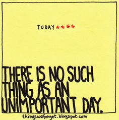 Things We Forget: 1079: There is no such thing as an unimportant day.