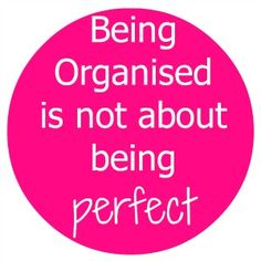Being organised is not about being perfect