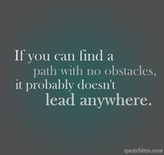 If You Find a Path with NO OBSTACLES, It Probably DOESN'T Lead ANYWHERE........What WONDERFUL WORDS