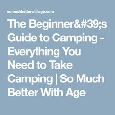 The Beginner's Guide to Camping - Everything You Need to Take Camping | So Much Better With Age