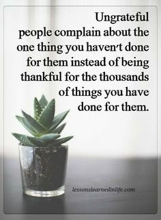 negative people quotes Ungrateful people complain about the one thing you haven't done for them instead of being thankful for the thousands of things you have done for them.