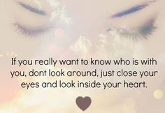 If you really want to know who is with you, don't look around, just close your eyes and look inside your heart.