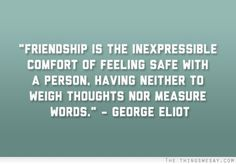 Friendship is the inexpressible comfort of feeling safe with a person having neither to weigh thoughts nor measure words