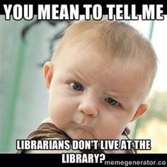 "No, no we don't!  - ""You mean to tell me librarians don't live at the library?"" ~ via Skeptical Baby Whaa? 