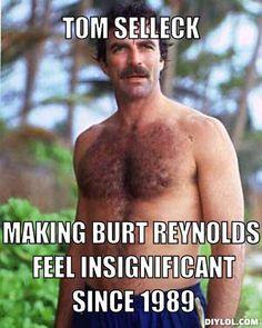 Tom Selleck, Making Burt reynolds feel insignificant since 1989