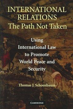 International Relations: The Path Not Taken: Using International Law To Promote World Peace and Security
