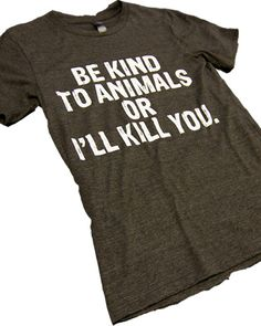 Be kind to animals or I'll kill you. Pretty much sums up my love for animals Cool Shirts, Funny Shirts, Custom T, In This World, Puppy Love, Fur Babies, Style Me, Cool Outfits, Graphic Tees