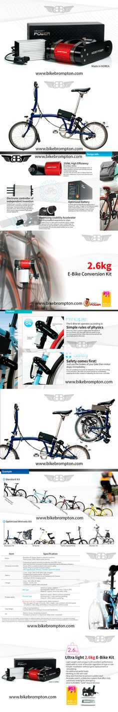 ELECTRIC CONVERSION KIT FOR BROMPTON. www.bikebrompton.com The weight of the kit including the battery is only 2.6kg. Let the kit transform your bike into an electric bike in a few and simple steps. Product ability PAS Type - Maximum speed : 25km/h Running time : Approx. more than 2 Hours (PAS) Distance : Approx. more than 50Km (PAS) Throttle Type - Maximum speed : 30km/h (without pedaling) - Running time : 1 Hour (without pedaling) - Distance : 30Km (without pedaling)