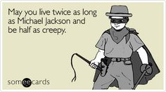 Free and Funny Birthday Ecard: May you live twice as long as Michael Jackson and be half as creepy Create and send your own custom Birthday ecard. Happy Birthday Someecards, 28th Birthday Quotes, Happy Birthday Meme, Birthday Cards, Humor Birthday, Birthday Wishes, Birthday Greetings, Birthday Sayings, Birthday Message