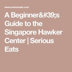 A Beginner's Guide to the Singapore Hawker Center | Serious Eats