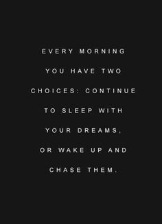 Every morning you have two choices: continue to sleep with your dreams, or wake up and chase them.
