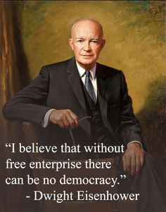 """""""I believe that without free enterprise there can be no democracy."""" -- Dwight D. Eisenhower ~ [Although, we are a Republic.]"""