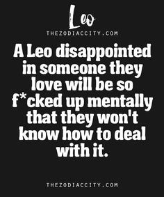 Zodiac Leo Facts – A Leo disappointed in someone they love will be so f*cked up mentally that they won't know how to deal with it.