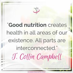 """""""Good nutrition creates health in all areas of our existence. All parts are interconnected."""" T. Collin Campbell"""