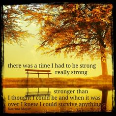 there was a time I had to be strong... really strong... stronger than I thought I could be and when it was over I knew I could survive anything. Katrina Mayer