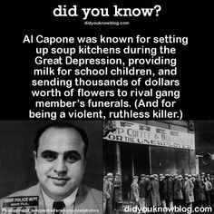 Al Capone was known for setting up soup kitchens during the Great Depression, providing milk for school children, and sending thousands of dollars worth of flowers to rival gang member's funerals. (And for being a violent, ruthless killer. Wtf Fun Facts, True Facts, Funny Facts, Random Facts, Strange Facts, Scary Facts, Mafia, Interesting Information, Interesting History