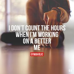 I Don't Count The Hours When I'm working on a better me.