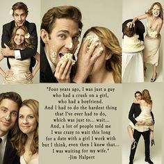 "Jim Halpert, The Office: ""Four years ago, I was just a guy who had a crush on a girl, who had a boyfriend. And I had to do the hardest thing that I've ever had to do, which was to...wait... And, a lot of people told me I was crazy to wait this long for a date with a girl I work with, but I think, even then I knew that... I was waiting for my wife."""