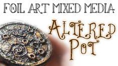 Start to Finish : Foil Art Mixed Media ♦ Altered Pot