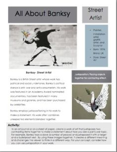 Artists-Banksy Artist! Artists! and more Artists! This resource focuses on the art of street artist Banksy! This handout outlines the work of the artist Banksy and provides an art journal activity that utilizes some aspects of his work.