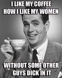 That's always the best coffee. And... yeah, I don't like to share my girl. LoL