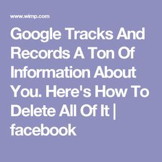 Google Tracks And Records A Ton Of Information About You. Here's How To Delete All Of It | facebook