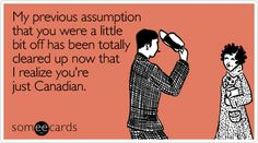 Funny Canada Day Ecard: My previous assumption that you were a little bit off has been totally cleared up now that I realize you're just Canadian. Canadian Things, I Am Canadian, Meanwhile In Canada, Happy Canada Day, O Canada, True North, I Love To Laugh, E Cards, Someecards