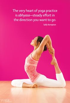"""""""The very heart of yoga practice is abhyasa -- steady effort in the direction you want to go."""""""