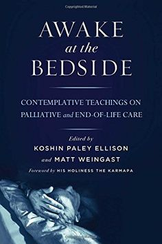 Awake at the Bedside: Contemplative Teachings on Palliative and End of Life Care by Koshin Paley Ellison
