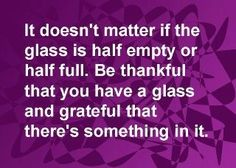 It doesn't matter if the glass is half empty or half full.  Be thankful that you have a glass and grateful that there's something in it.  Happy Thanksgiving!