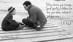 """""""Yelling silences your message. Speak quietly so children can hear your words instead of just your voice.""""  ~ L.R. Knost"""