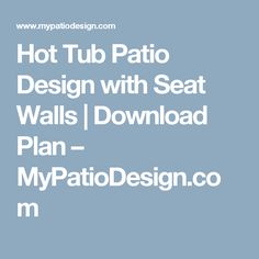 Hot Tub Patio Design with Seat Walls | Download Plan – MyPatioDesign.com