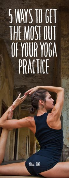 5 Ways To Get The Most Out Of Your Yoga Practice