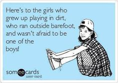 """Hell....in a lot of things I was BETTER than the boys!!! Don't regret a minute of my """"tomboy"""" days.... never was a """"girly girl""""......."""