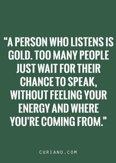 A person who listens is Gold.  Too many people just wait for their chance to speak, without feeling your energy and where...