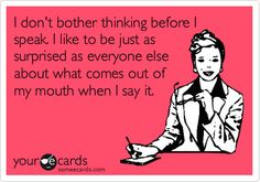 I don't bother thinking before I speak. I like to be just as surprised as everyone else about what comes out of my mouth when I say it.