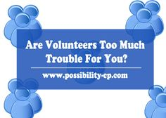 Are Volunteers Too Much Trouble For You? I'm referring to those folks so many nonprofits rely on to keep the organization running. Beyond the board members. You know...