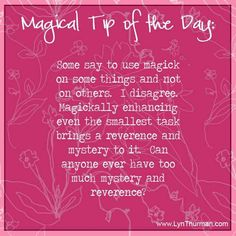 Some say to use magick on some things and not on others. I disagree. Magickally enhancing even the smallest task brings a reverence and mystery to it. Can anyone ever have too much mystery and reverence?