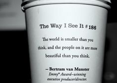 """The world is smaller than you think, and the people in it are more beautiful than you think."" -Betram van Munster, The Way I See It #186"