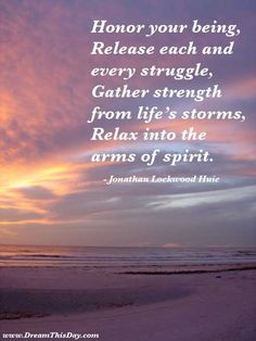 honor your being, release each and every struggle, gather strength from life's storms, relax into the arms of spirit. - Jonathan Huie