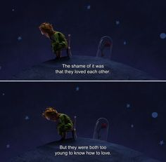 ― The Little Prince (2015) The Aviator: The shame of it was that they loved each other. But they were both too young to know how to love.