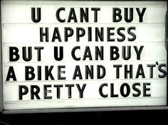 U Can't Buy Happiness, but you can buy a bike and that's pretty close.