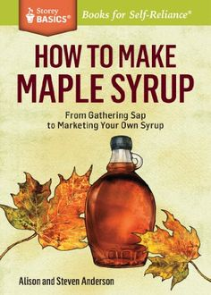 How to Make Maple Syrup: From Gathering Sap to Marketing Your Own Syrup. A Storey BASICSÂ Title