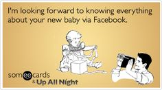 I'm looking forward to knowing everything about your new baby via Facebook.