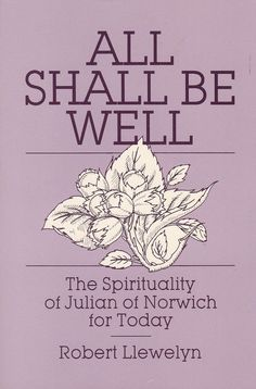 All Shall Be Well: Spirituality of Julian of Norwich for Today Robert Llewelyn