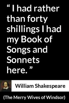 William Shakespeare - The Merry Wives of Windsor - I had rather than forty shillings I had my Book of Songs and Sonnets here. Shakespeare Quotes, William Shakespeare, Literature Quotes, Playwright, True Quotes, Writer, Poetry, Self, Songs