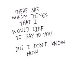 There are many things I would like to say to you. But I don't know how.