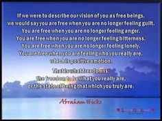 If we were to describe our vision of you as free beings, we would say you are free when you are no longer feeling guilt. You are free when you are no longer feeling anger. You are free when you are no longer feeling bitterness. You are free when you are no longer feeling lonely. You are free when you are feeling who you really are, which is positive emotion. That is what freedom is: the freedom to be what you really are, or the state of being that which you truly are.