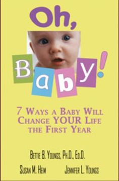Oh, Baby! 7 Ways a Baby Will Change Your Life the First Year, by Bettie B. Youngs, Ph.D., Ed.D., Susan M. Heim, and Jennifer L. Youngs